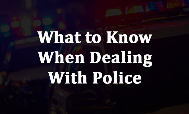 what to know when dealing with police