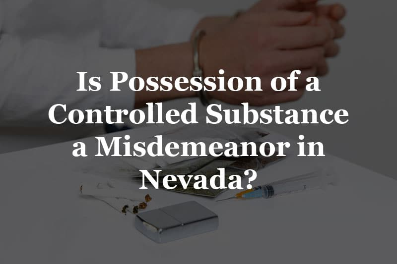 possession of a controlled substance in Nevada a misdemeanor